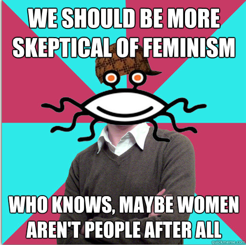 "Privilege denying atheist: ""We should be more skeptical of feminism: who knows, maybe women aren't people after all"""