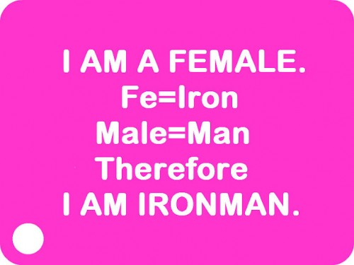 I AM FEMALE. Fe=Iron, Male=Man. Therefore, I AM IRONMAN.